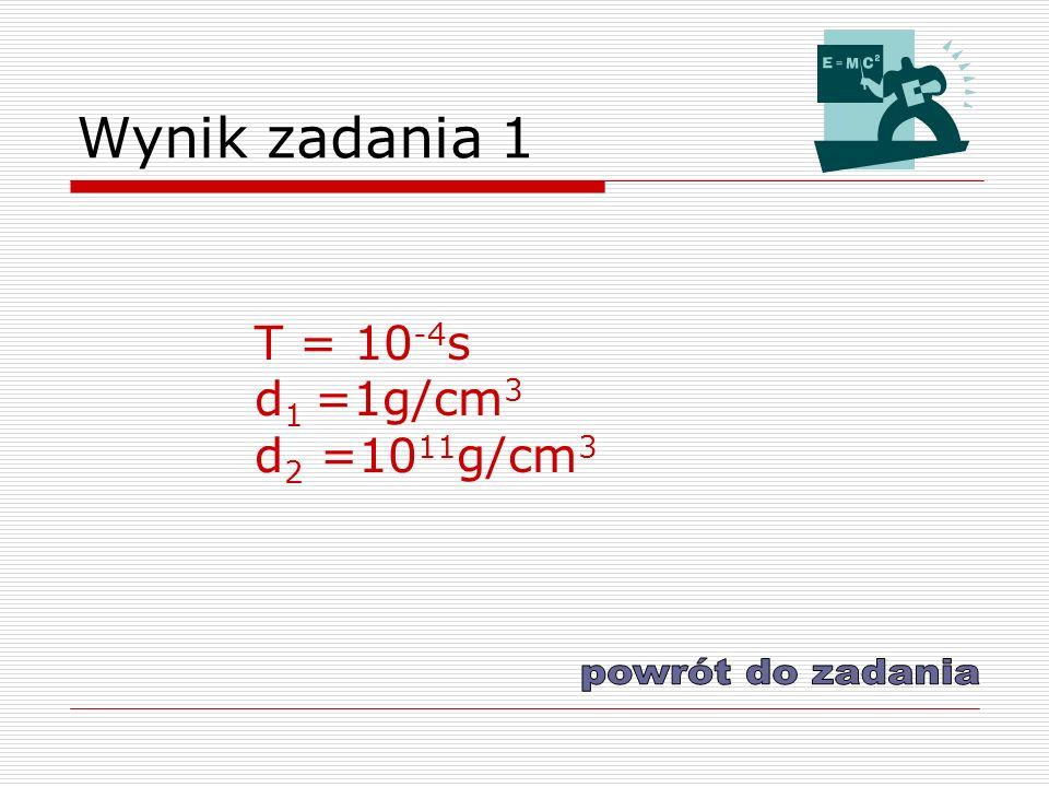 Wynik zadania 1 T = 10 -4 s d 1 =1g/cm 3 d 2 =10 11 g/cm 3
