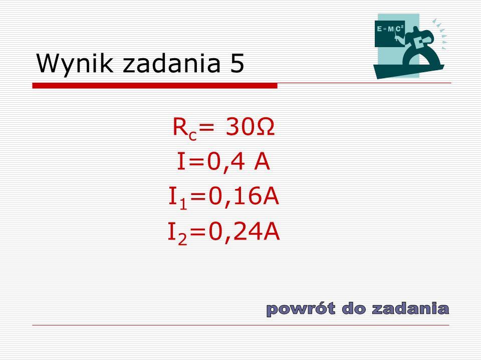 Wynik zadania 5 R c = 30Ω I=0,4 A I 1 =0,16A I 2 =0,24A