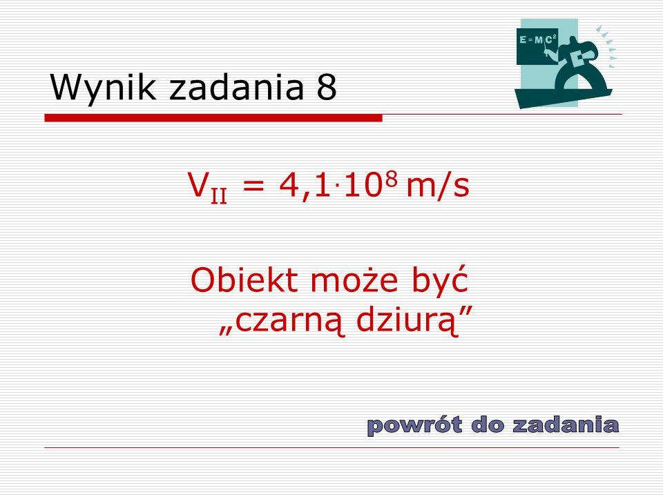 Wynik zadania 8 V II = 4,1. 10 8 m/s Obiekt może być czarną dziurą
