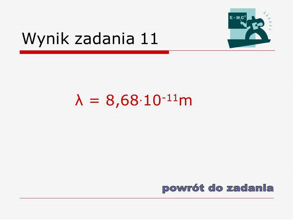 Wynik zadania 11 λ = 8,68. 10 -11 m