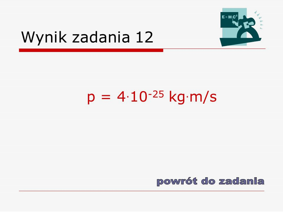 Wynik zadania 12 p = 4. 10 -25 kg. m/s