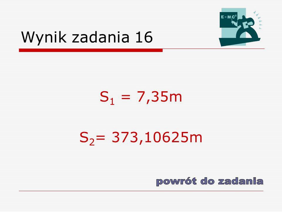 Wynik zadania 16 S 1 = 7,35m S 2 = 373,10625m