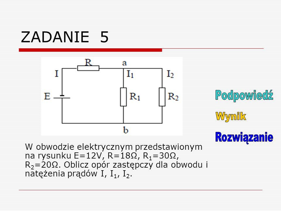 ZADANIE 5 W obwodzie elektrycznym przedstawionym na rysunku E=12V, R=18Ω, R 1 =30Ω, R 2 =20Ω.