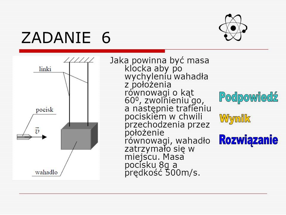 Podpowied ź do zadania nr 6 Skorzystaj z zasady zachowania energii a następnie z zasady zachowania pędu.