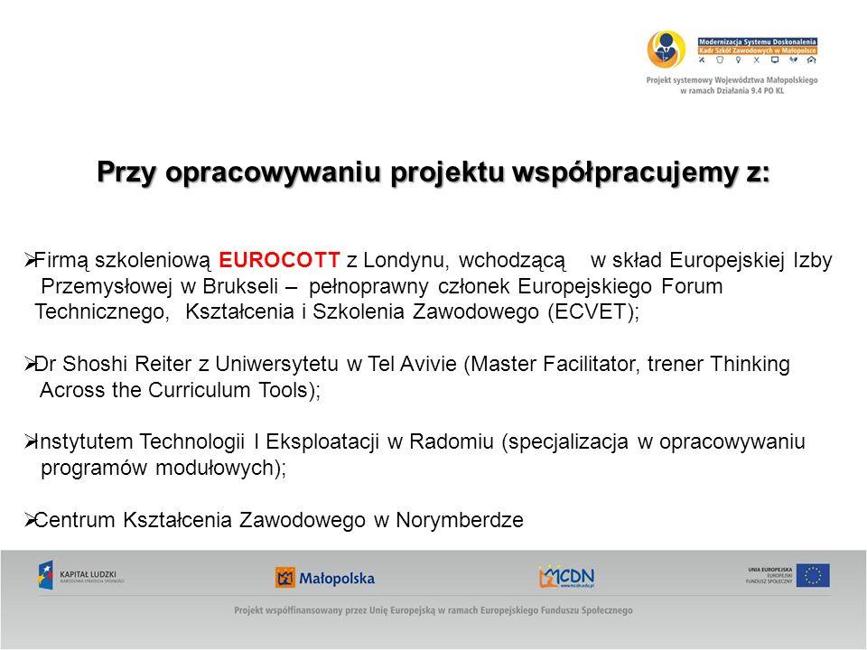 Przy opracowywaniu projektu współpracujemy z: Firmą szkoleniową EUROCOTT z Londynu, wchodzącą w skład Europejskiej Izby Przemysłowej w Brukseli – pełnoprawny członek Europejskiego Forum Technicznego, Kształcenia i Szkolenia Zawodowego (ECVET); Dr Shoshi Reiter z Uniwersytetu w Tel Avivie (Master Facilitator, trener Thinking Across the Curriculum Tools); Instytutem Technologii I Eksploatacji w Radomiu (specjalizacja w opracowywaniu programów modułowych); Centrum Kształcenia Zawodowego w Norymberdze