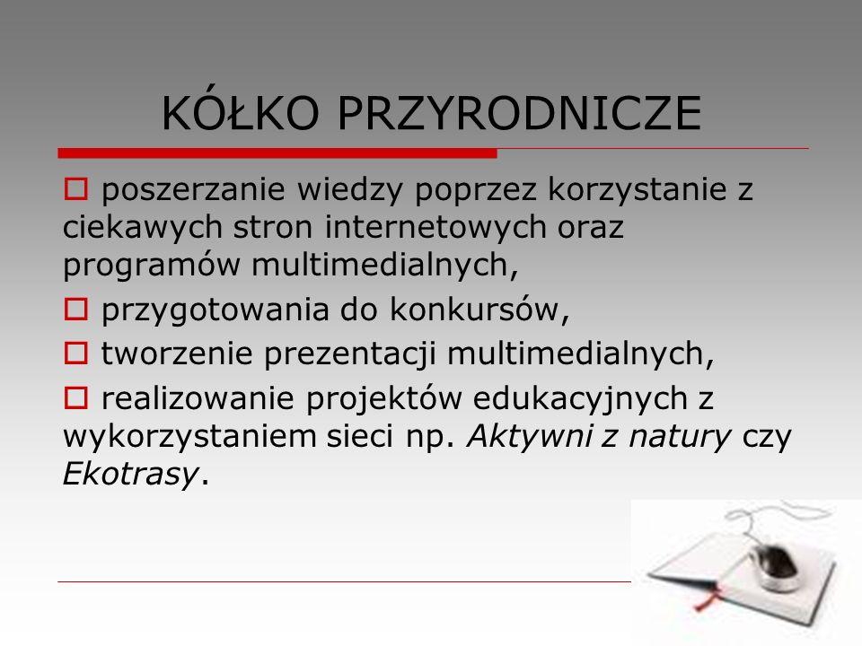 KÓŁKO PRZYRODNICZE poszerzanie wiedzy poprzez korzystanie z ciekawych stron internetowych oraz programów multimedialnych, przygotowania do konkursów,