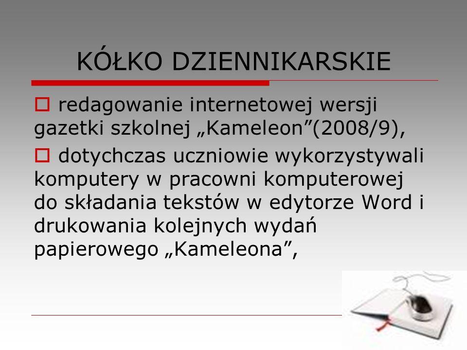 KÓŁKO DZIENNIKARSKIE redagowanie internetowej wersji gazetki szkolnej Kameleon(2008/9), dotychczas uczniowie wykorzystywali komputery w pracowni kompu