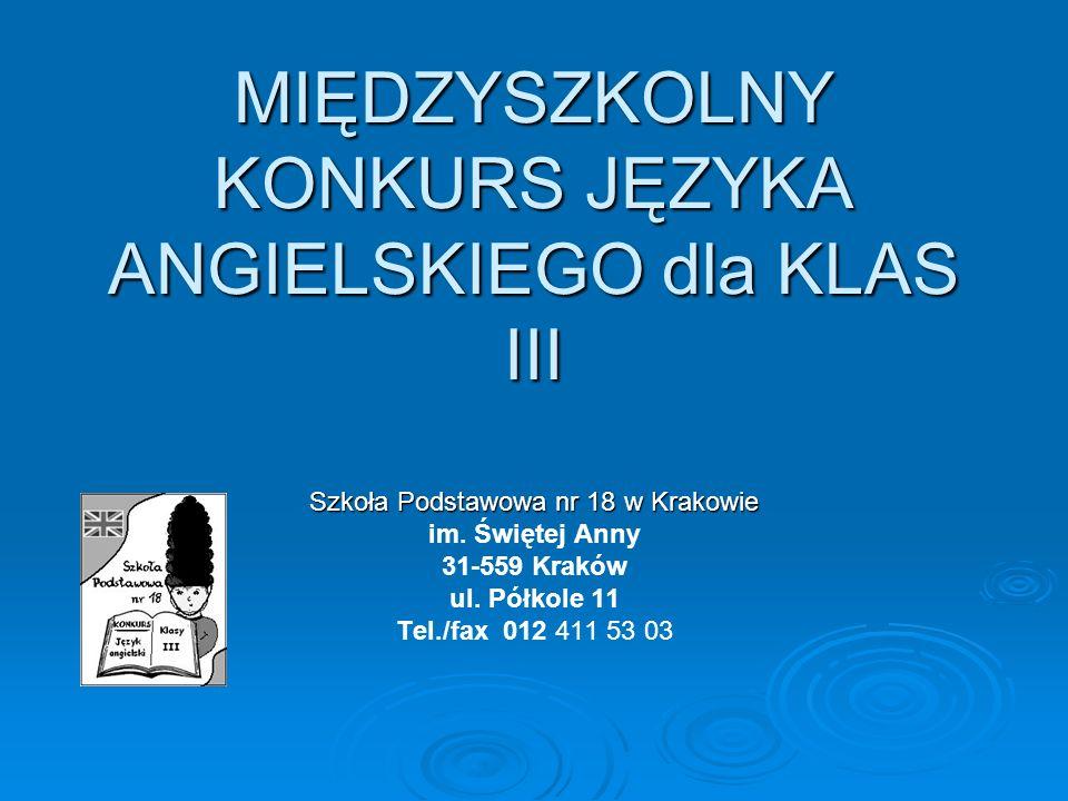 MIĘDZYSZKOLNY KONKURS JĘZYKA ANGIELSKIEGO dla KLAS III Szkoła Podstawowa nr 18 w Krakowie im. Świętej Anny 31-559 Kraków ul. Półkole 11 Tel./fax 012 4