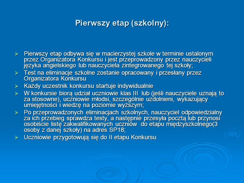 Pierwszy etap (szkolny): Pierwszy etap odbywa się w macierzystej szkole w terminie ustalonym przez Organizatora Konkursu i jest przeprowadzony przez n
