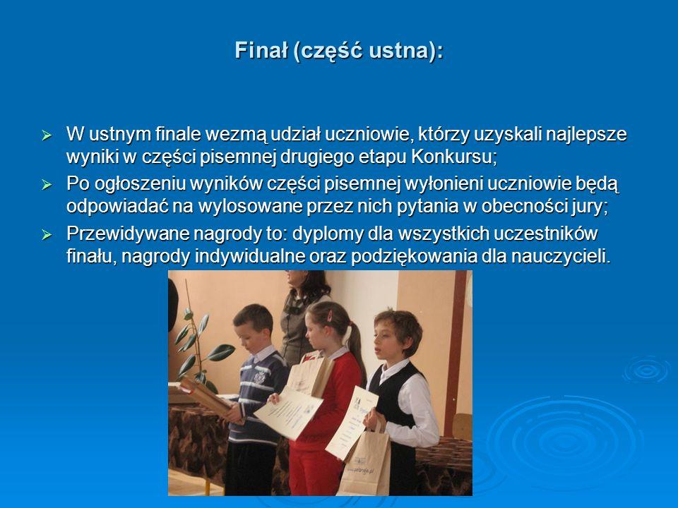 Finał (część ustna): W ustnym finale wezmą udział uczniowie, którzy uzyskali najlepsze wyniki w części pisemnej drugiego etapu Konkursu; W ustnym fina