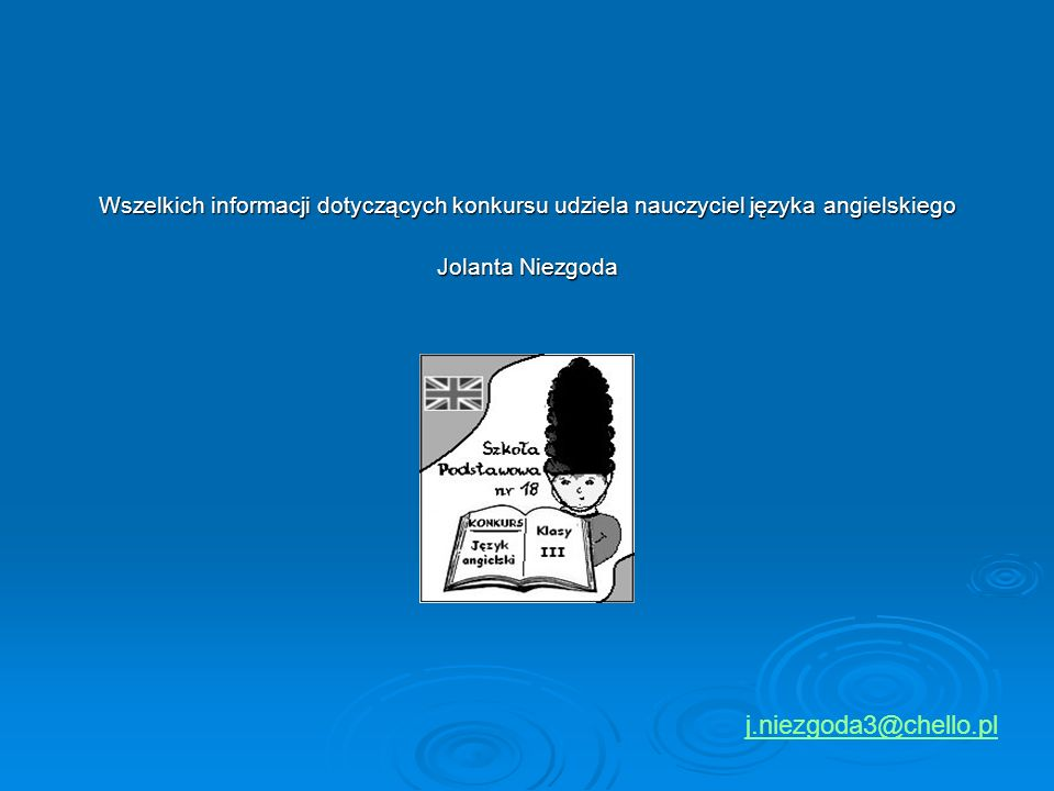 Wszelkich informacji dotyczących konkursu udziela nauczyciel języka angielskiego Jolanta Niezgoda j.niezgoda3@chello.pl