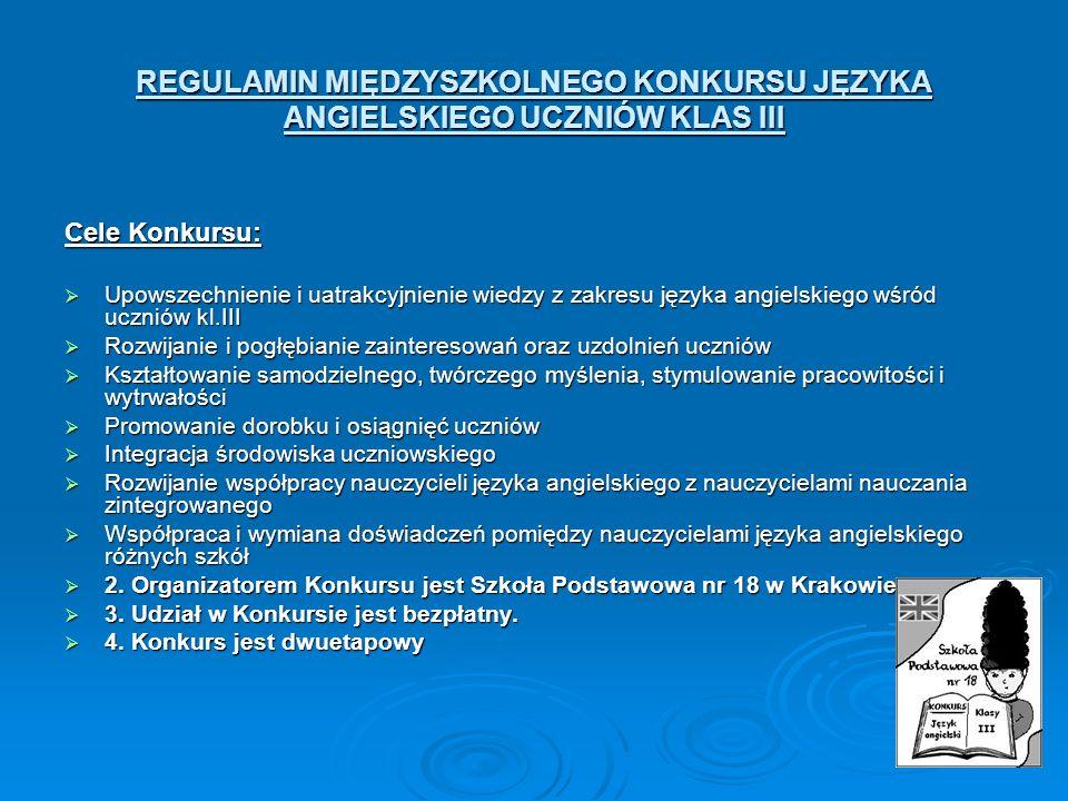 REGULAMIN MIĘDZYSZKOLNEGO KONKURSU JĘZYKA ANGIELSKIEGO UCZNIÓW KLAS III Cele Konkursu: Upowszechnienie i uatrakcyjnienie wiedzy z zakresu języka angie