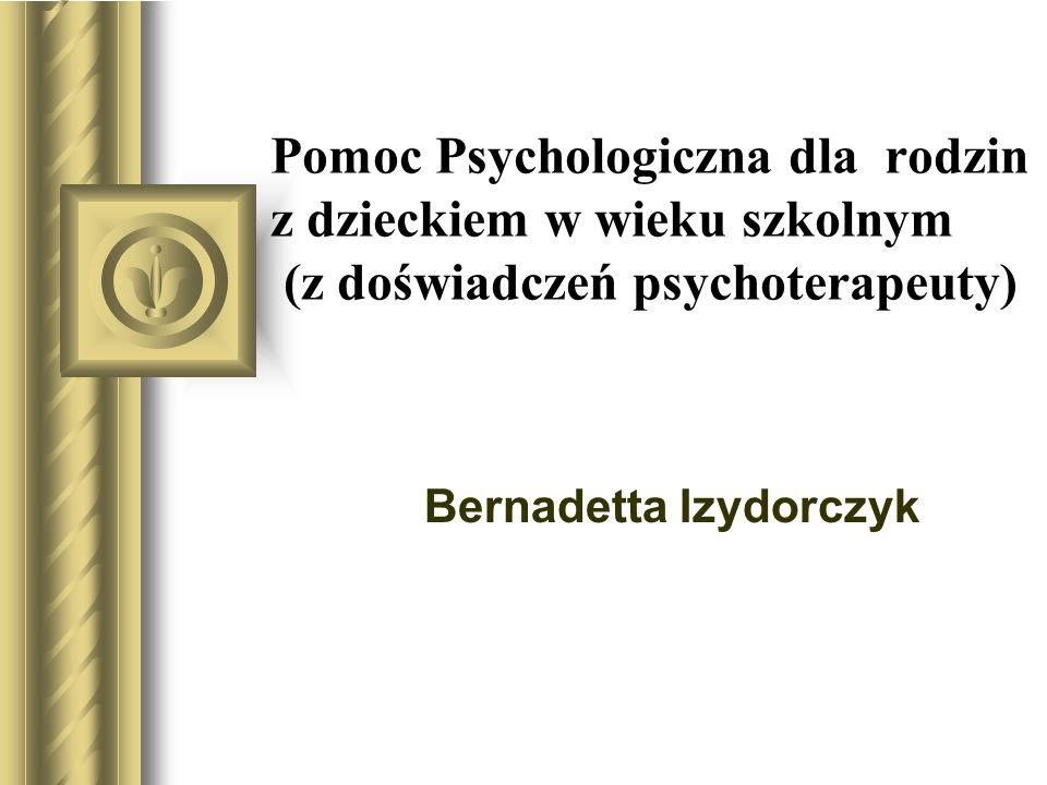 Pomoc Psychologiczna dla rodzin z dzieckiem w wieku szkolnym (z doświadczeń psychoterapeuty) Bernadetta Izydorczyk