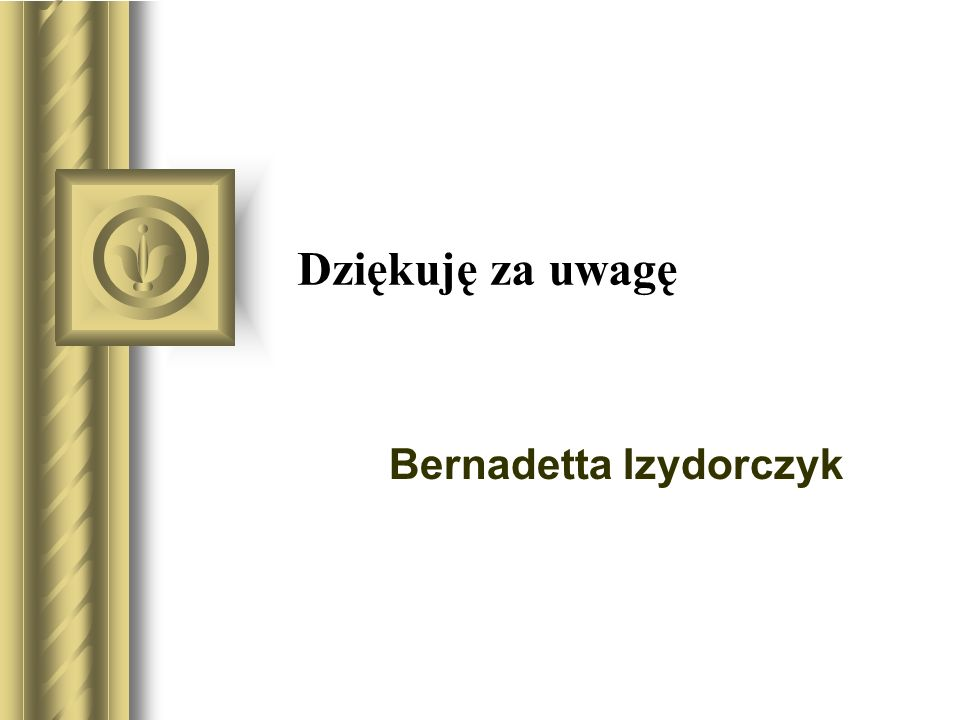 Dziękuję za uwagę Bernadetta Izydorczyk