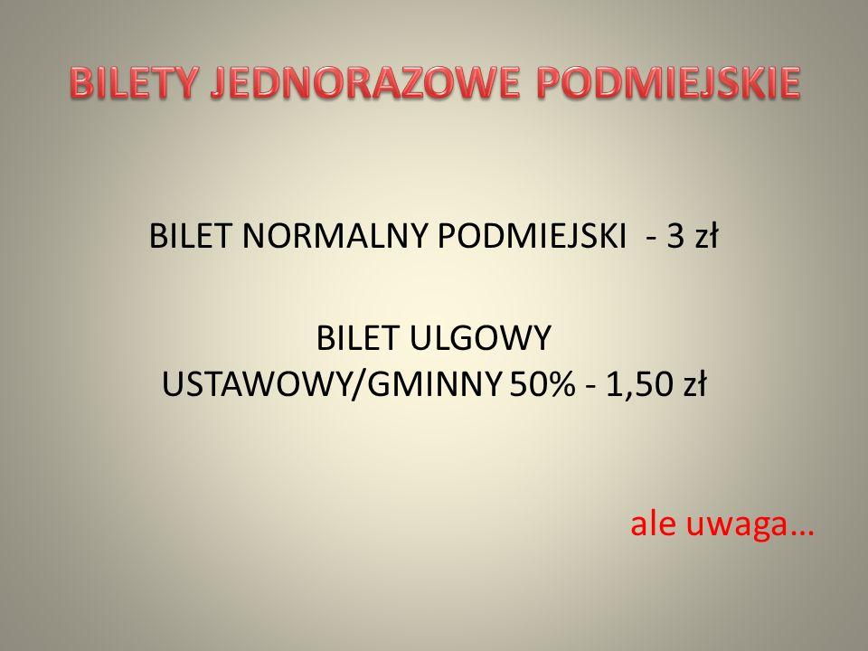 BILET NORMALNY PODMIEJSKI - 3 zł BILET ULGOWY USTAWOWY/GMINNY 50% - 1,50 zł ale uwaga…