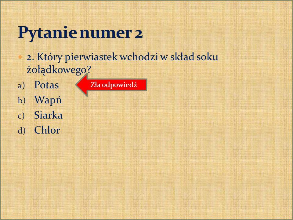 2. Który pierwiastek wchodzi w skład soku żołądkowego? a) Potas b) Wapń c) Siarka d) Chlor Zła odpowiedź