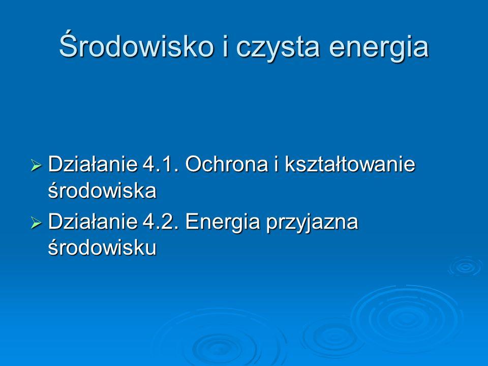 Środowisko i czysta energia Działanie 4.1.Ochrona i kształtowanie środowiska Działanie 4.1.