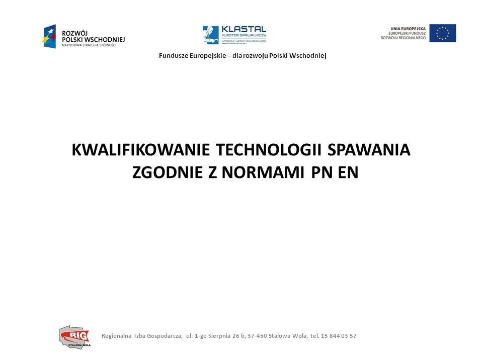 Fundusze Europejskie – dla rozwoju Polski Wschodniej KWALIFIKOWANIE TECHNOLOGII SPAWANIA ZGODNIE Z NORMAMI PN EN Regionalna Izba Gospodarcza, ul. 1-go