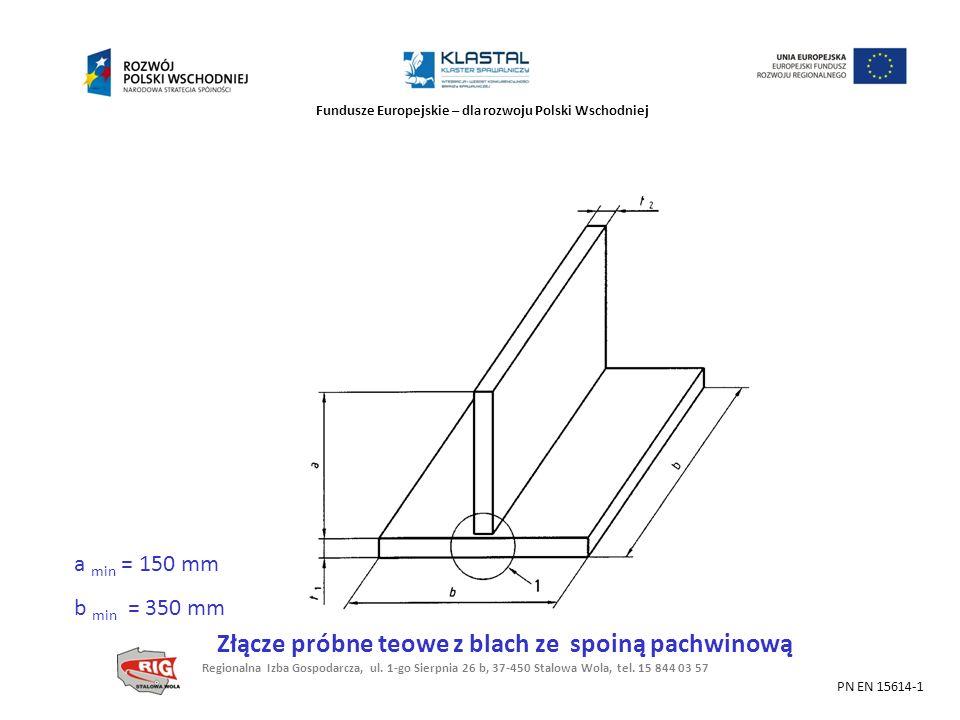Fundusze Europejskie – dla rozwoju Polski Wschodniej a min = 150 mm b min = 350 mm Złącze próbne teowe z blach ze spoiną pachwinową PN EN 15614-1 Regi