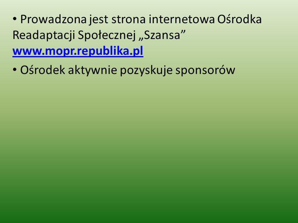 Prowadzona jest strona internetowa Ośrodka Readaptacji Społecznej Szansa www.mopr.republika.pl www.mopr.republika.pl Ośrodek aktywnie pozyskuje sponso