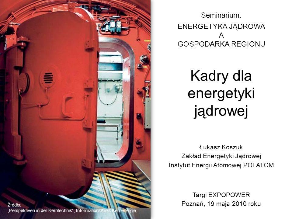 Kadry dla energetyki jądrowej Seminarium: ENERGETYKA JĄDROWA A GOSPODARKA REGIONU Łukasz Koszuk Zakład Energetyki Jądrowej Instytut Energii Atomowej P