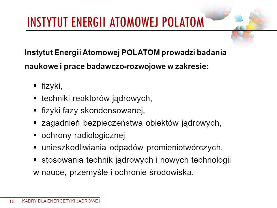 INSTYTUT ENERGII ATOMOWEJ POLATOM 16 KADRY DLA ENERGETYKI JĄDROWEJ Instytut Energii Atomowej POLATOM prowadzi badania naukowe i prace badawczo-rozwojo