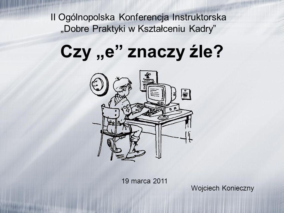 II Ogólnopolska Konferencja Instruktorska Dobre Praktyki w Kształceniu Kadry Wojciech Konieczny Czy e znaczy źle.
