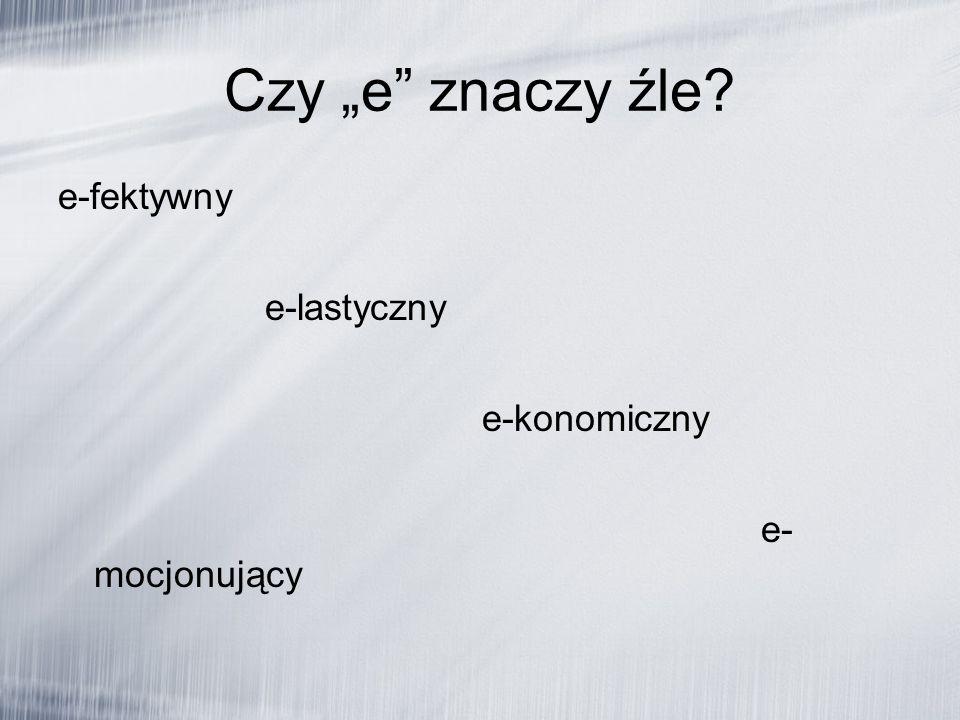 Czy e znaczy źle? e-fektywny e-lastyczny e-konomiczny e- mocjonujący