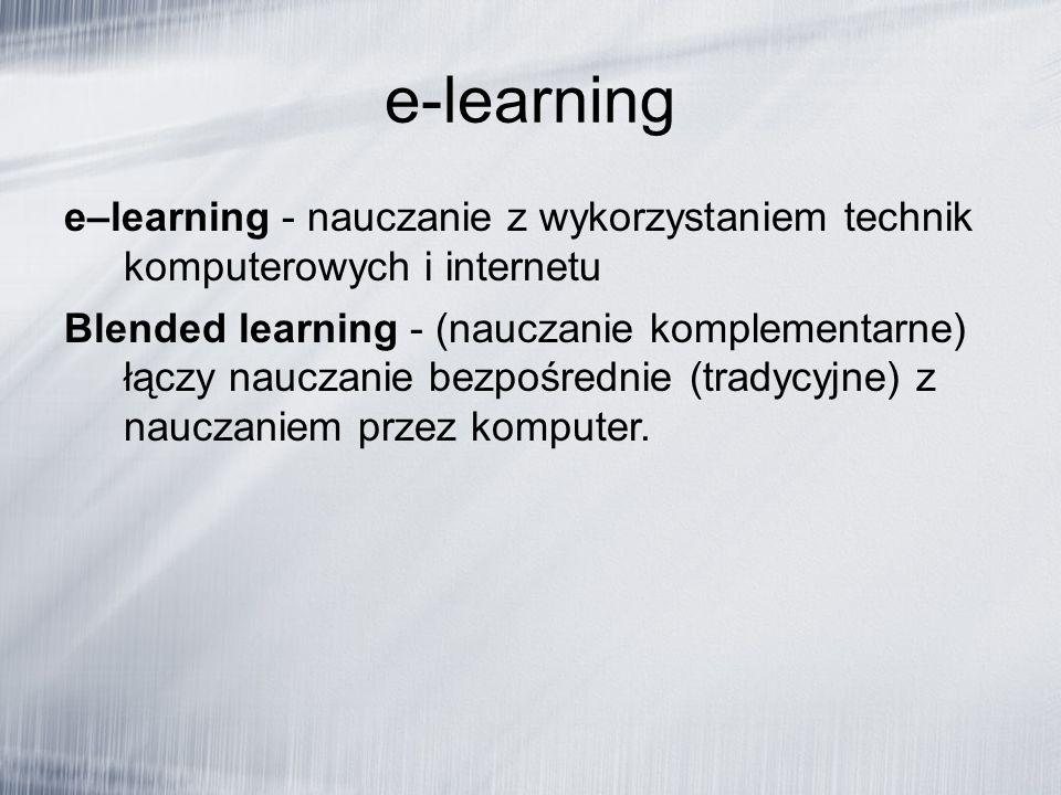 e-learning e–learning - nauczanie z wykorzystaniem technik komputerowych i internetu Blended learning - (nauczanie komplementarne) łączy nauczanie bezpośrednie (tradycyjne) z nauczaniem przez komputer.