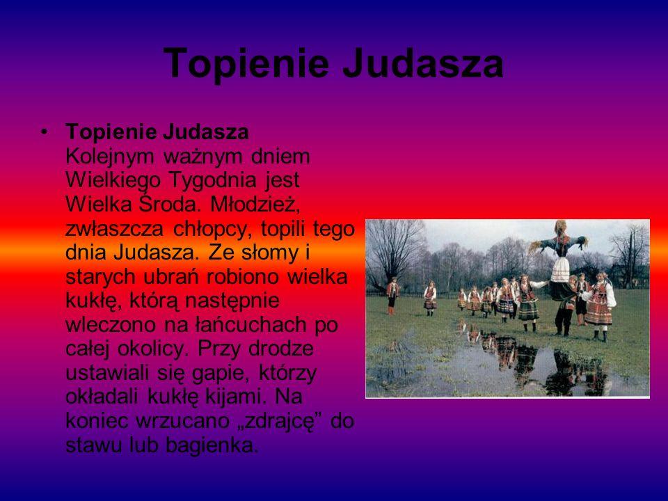 Topienie Judasza Topienie Judasza Kolejnym ważnym dniem Wielkiego Tygodnia jest Wielka Środa. Młodzież, zwłaszcza chłopcy, topili tego dnia Judasza. Z