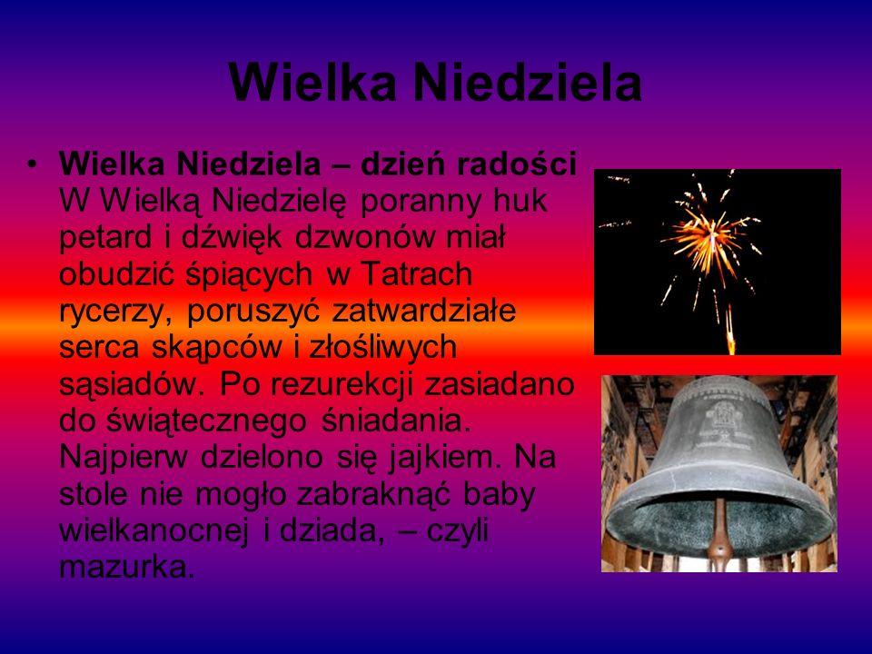 Wielka Niedziela Wielka Niedziela – dzień radości W Wielką Niedzielę poranny huk petard i dźwięk dzwonów miał obudzić śpiących w Tatrach rycerzy, poru