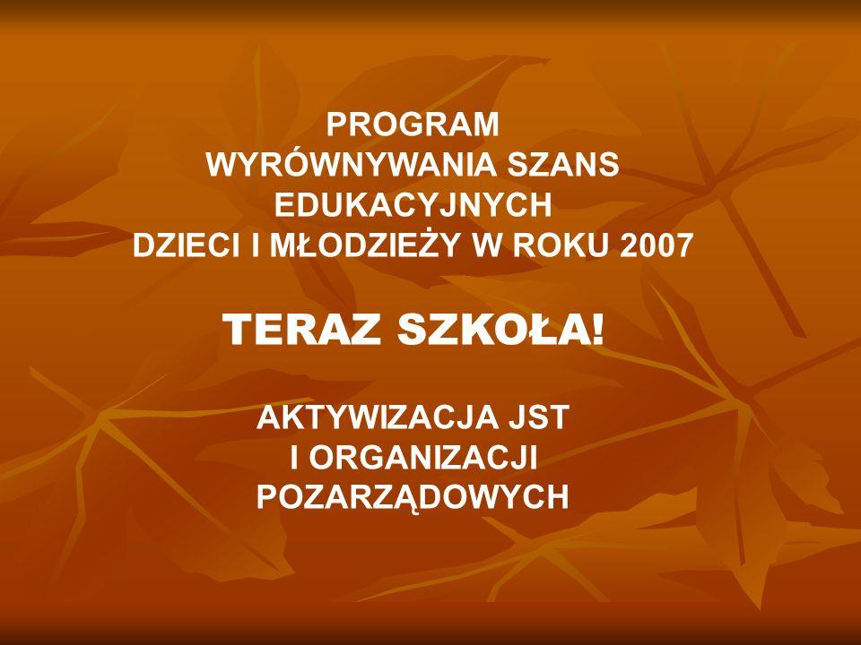 PROGRAM WYRÓWNYWANIA SZANS EDUKACYJNYCH DZIECI I MŁODZIEŻY W ROKU 2007 TERAZ SZKOŁA! AKTYWIZACJA JST I ORGANIZACJI POZARZĄDOWYCH