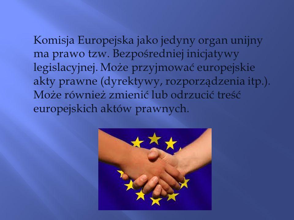 Komisja Europejska jako jedyny organ unijny ma prawo tzw. Bezpośredniej inicjatywy legislacyjnej. Może przyjmować europejskie akty prawne (dyrektywy,