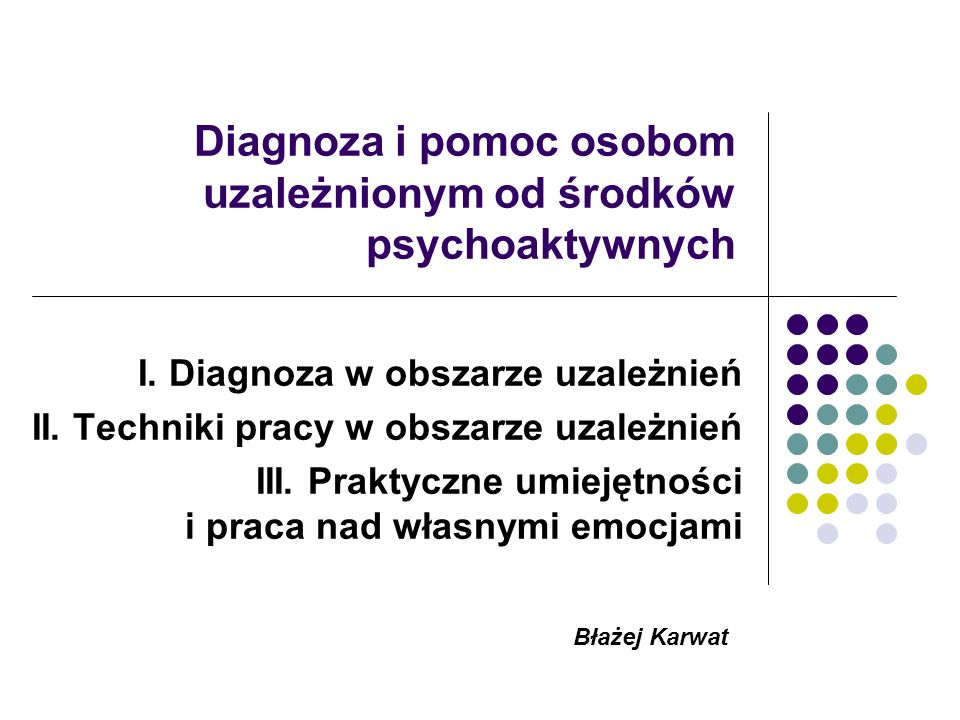 Diagnoza i pomoc osobom uzależnionym od środków psychoaktywnych I. Diagnoza w obszarze uzależnień II. Techniki pracy w obszarze uzależnień III. Prakty