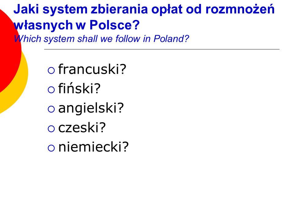 Jaki system zbierania opłat od rozmnożeń własnych w Polsce? Which system shall we follow in Poland? francuski? fiński? angielski? czeski? niemiecki?