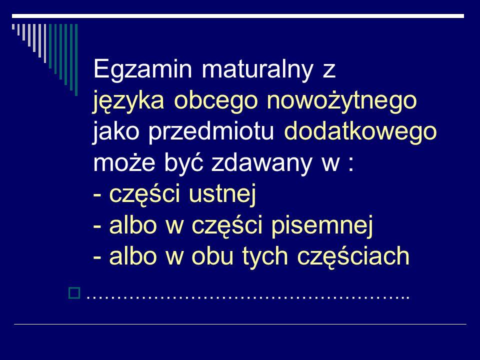 Egzamin maturalny z języka obcego nowożytnego jako przedmiotu dodatkowego może być zdawany w : - części ustnej - albo w części pisemnej - albo w obu tych częściach ……………………………………………..