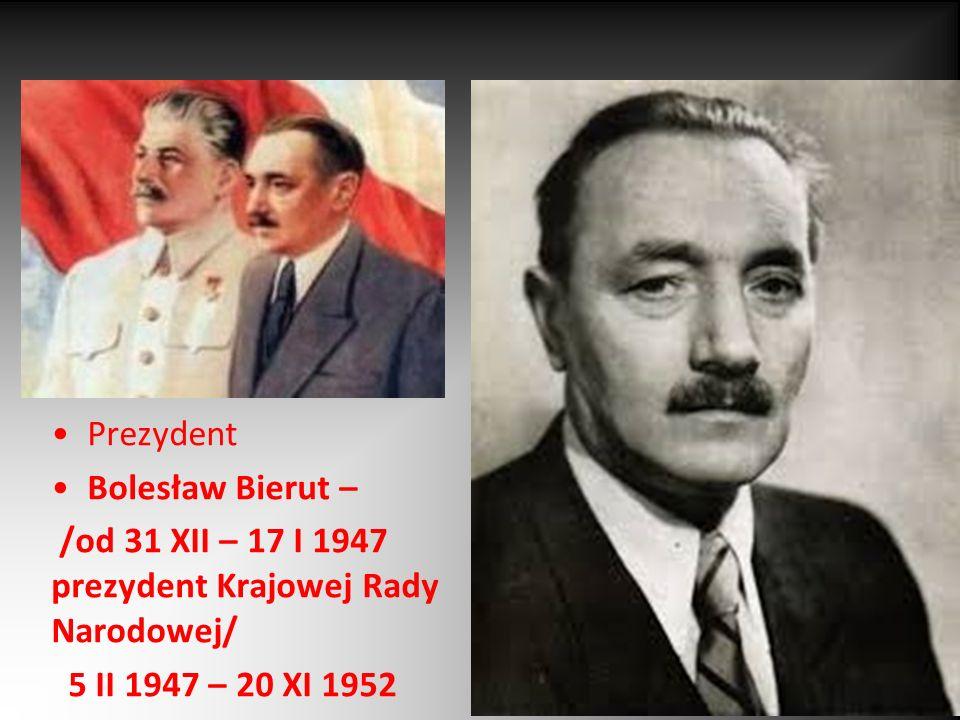 Prezydent Bolesław Bierut – /od 31 XII – 17 I 1947 prezydent Krajowej Rady Narodowej/ 5 II 1947 – 20 XI 1952