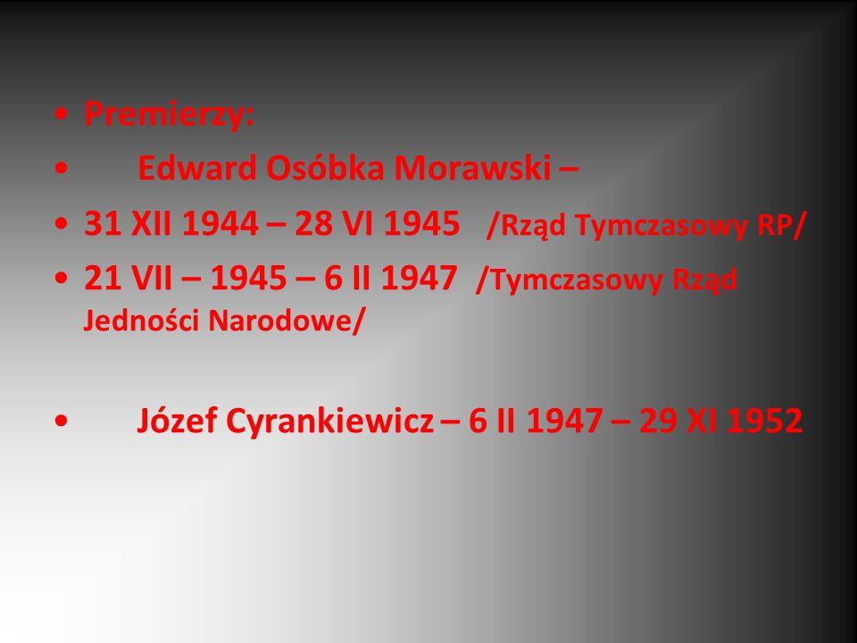 Premierzy: Edward Osóbka Morawski – 31 XII 1944 – 28 VI 1945 /Rząd Tymczasowy RP/ 21 VII – 1945 – 6 II 1947 /Tymczasowy Rząd Jedności Narodowe/ Józef