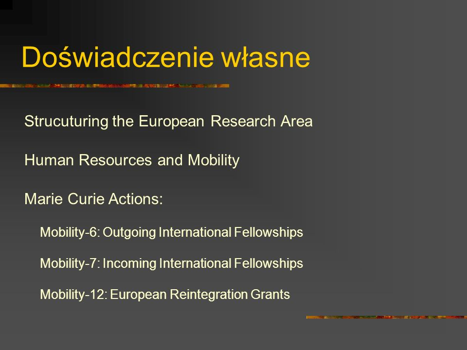 Doświadczenie własne Strucuturing the European Research Area Human Resources and Mobility Marie Curie Actions: Mobility-6: Outgoing International Fell