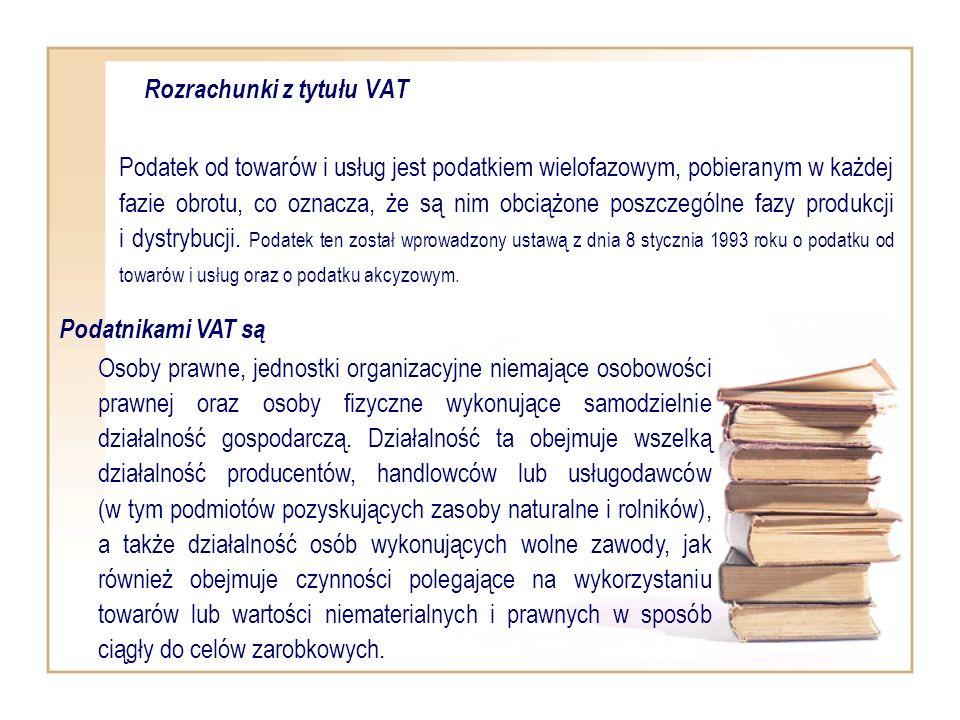 Rozrachunki z tytułu VAT Podatek od towarów i usług jest podatkiem wielofazowym, pobieranym w każdej fazie obrotu, co oznacza, że są nim obciążone pos