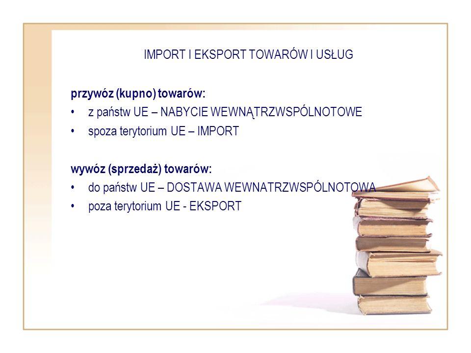 IMPORT I EKSPORT TOWARÓW I USŁUG przywóz (kupno) towarów: z państw UE – NABYCIE WEWNĄTRZWSPÓLNOTOWE spoza terytorium UE – IMPORT wywóz (sprzedaż) towa