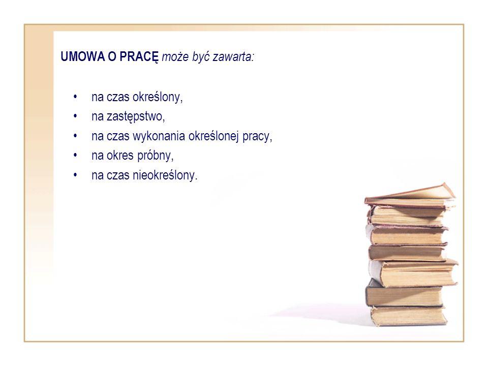 UMOWA O PRACĘ może być zawarta: na czas określony, na zastępstwo, na czas wykonania określonej pracy, na okres próbny, na czas nieokreślony.