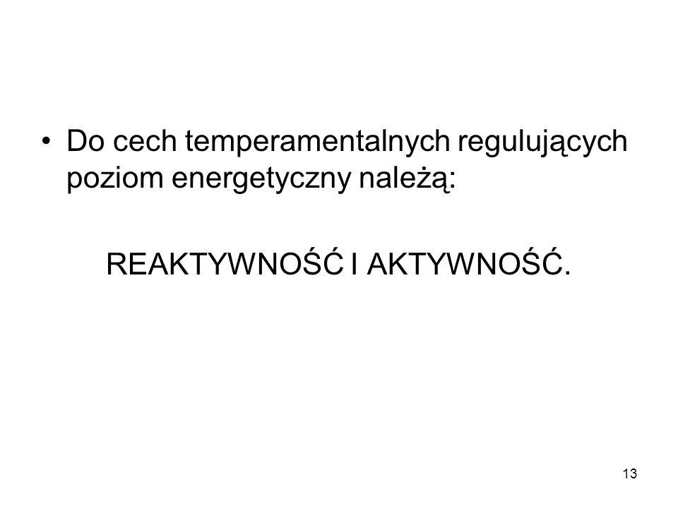 13 Do cech temperamentalnych regulujących poziom energetyczny należą: REAKTYWNOŚĆ I AKTYWNOŚĆ.
