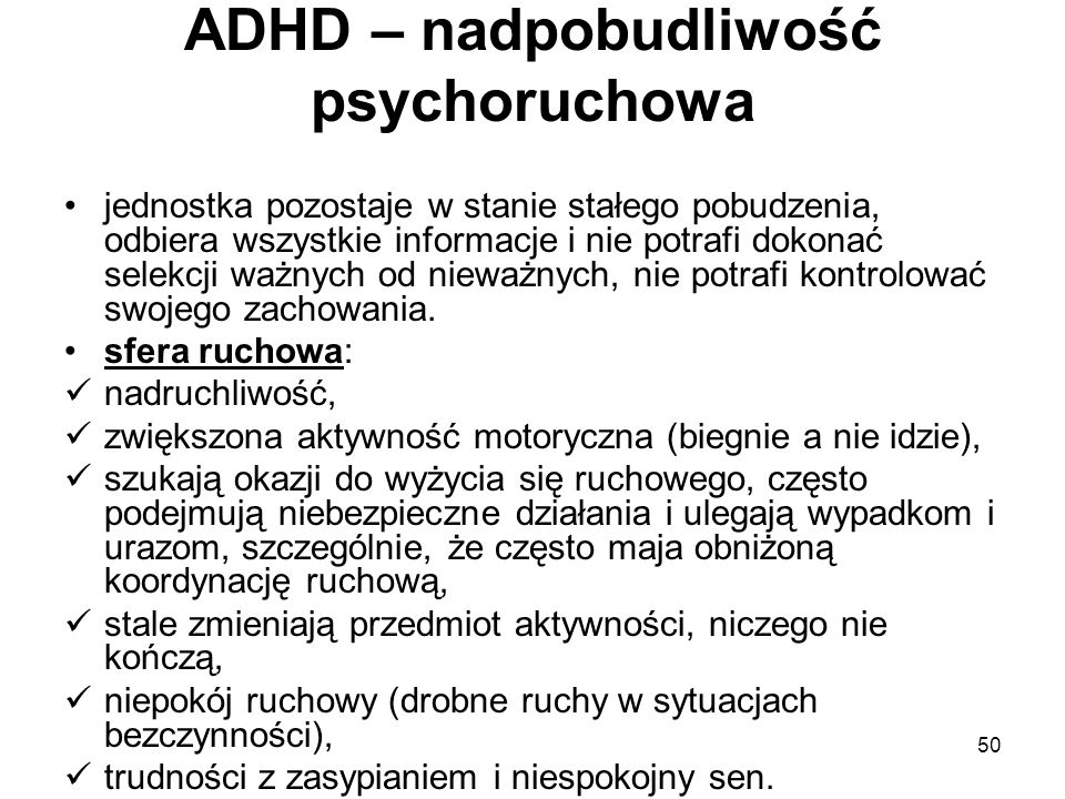 50 ADHD – nadpobudliwość psychoruchowa jednostka pozostaje w stanie stałego pobudzenia, odbiera wszystkie informacje i nie potrafi dokonać selekcji wa