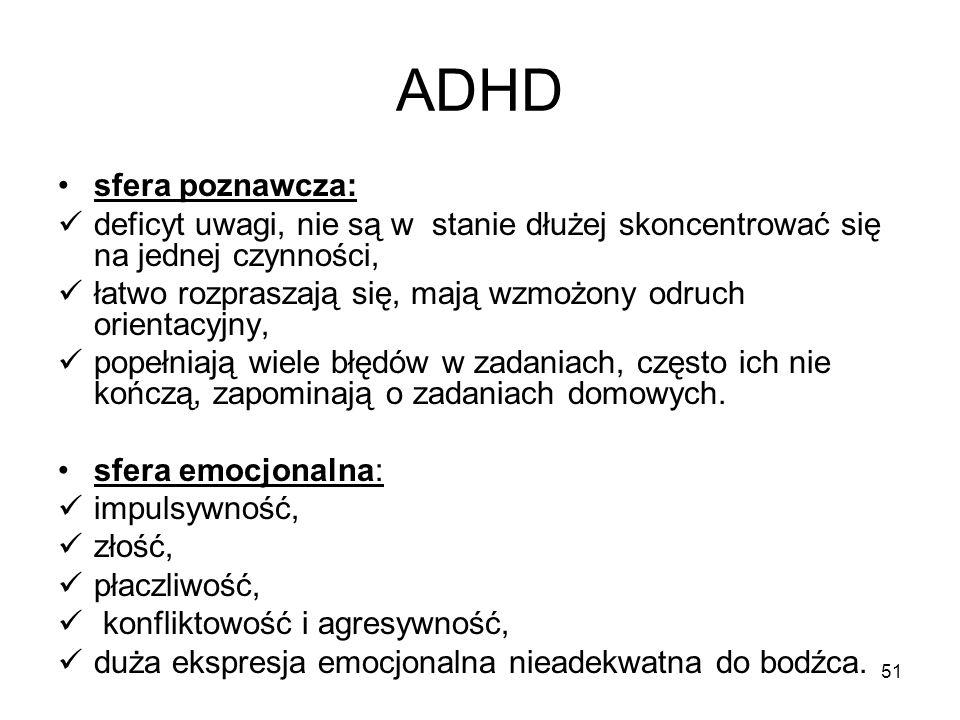 51 ADHD sfera poznawcza: deficyt uwagi, nie są w stanie dłużej skoncentrować się na jednej czynności, łatwo rozpraszają się, mają wzmożony odruch orie