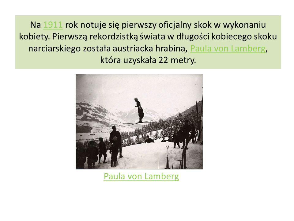 Na 1911 rok notuje się pierwszy oficjalny skok w wykonaniu kobiety. Pierwszą rekordzistką świata w długości kobiecego skoku narciarskiego została aust