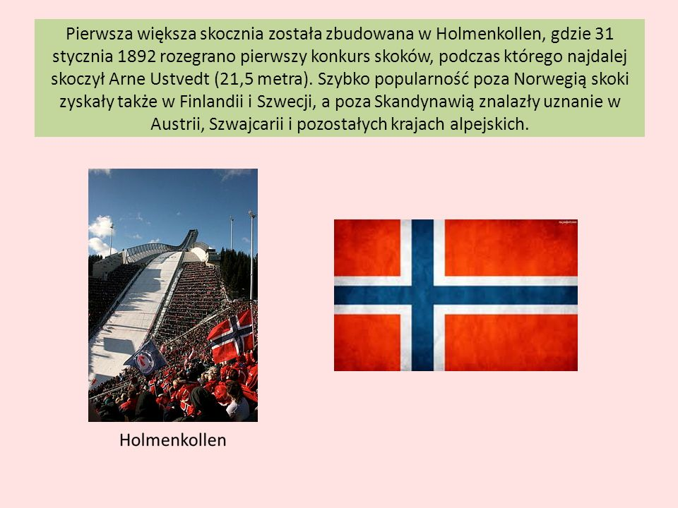 Pierwsza większa skocznia została zbudowana w Holmenkollen, gdzie 31 stycznia 1892 rozegrano pierwszy konkurs skoków, podczas którego najdalej skoczył