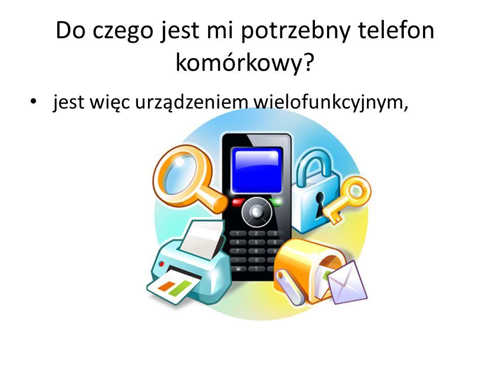 Do czego jest mi potrzebny telefon komórkowy? jest więc urządzeniem wielofunkcyjnym,
