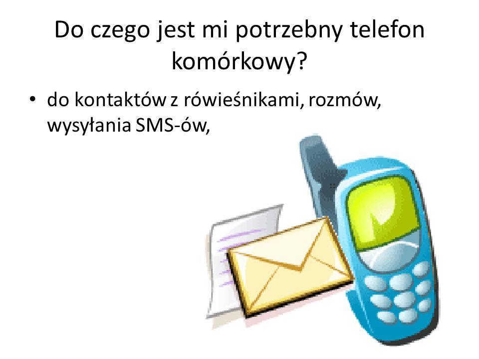 Do czego jest mi potrzebny telefon komórkowy? do kontaktów z rówieśnikami, rozmów, wysyłania SMS-ów,