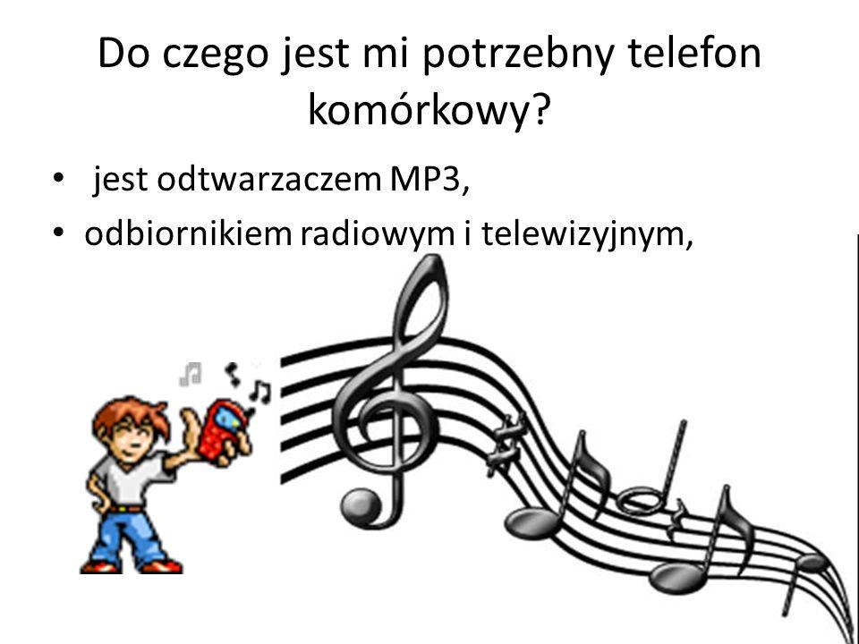 Do czego jest mi potrzebny telefon komórkowy? jest odtwarzaczem MP3, odbiornikiem radiowym i telewizyjnym,